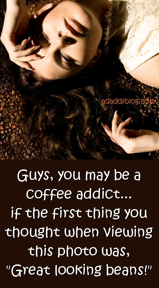 """Guys, you may be a coffee addict... if the first thing you thought when viewing this photo was, """"Great looking coffee beans!"""""""