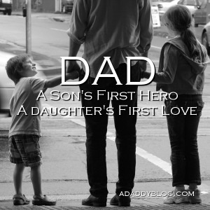 Dad: A Son's First Hero. A Daughter's First Love.