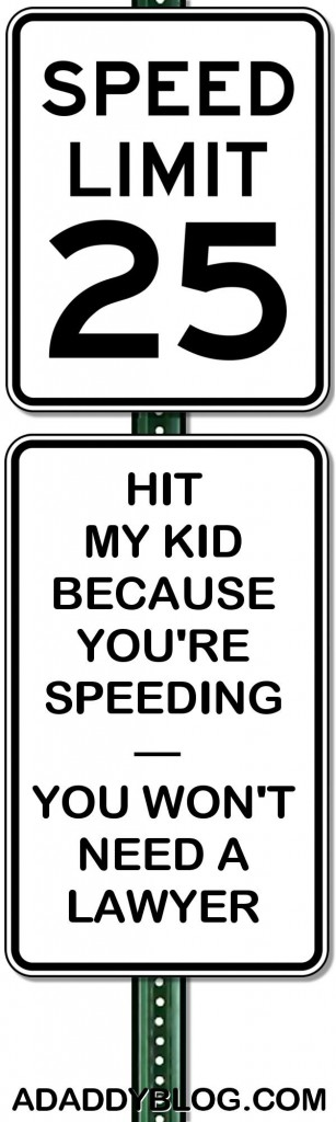 "PRINTABLE of a Street Sign that says, ""Speed Limit 25 – Hit my kid because you're speeding, you won't need a lawyer."""