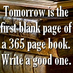 Tomorrow, is the first blank page of a 365 page book. Write a good one.. ~Brad Paisley
