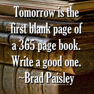 Tomorrow is the first blank page of a 365 page book - Write a good one - Brad Paisley Quote